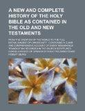 A new and complete history of the Holy Bible as contained in the Old and New Testaments; fro...