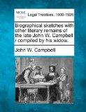 Biographical sketches with other literary remains of the late John W. Campbell / compiled by...