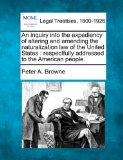 An inquiry into the expediency of altering and amending the naturalization law of the United...