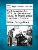 The Law Agents Act, 1873: its operation and results, as affecting legal education in Scotland.