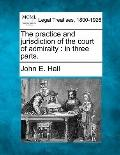 The practice and jurisdiction of the court of admiralty: in three parts.