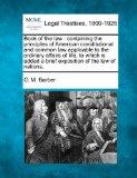 Book of the law: containing the principles of American constitutional and common law applica...