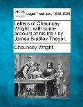 Letters of Chauncey Wright: with some account of his life /  by James Bradley Thayer.