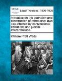 A treatise on the operation and construction of retroactive laws: as affected by constitutio...