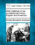 Brief institutes of our constitutional history: English and American.