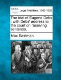 The trial of Eugene Debs: with Debs' address to the court on receiving sentence.