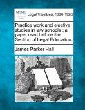 Practice work and elective studies in law schools: a paper read before the Section of Legal ...