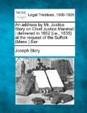 An address by Mr. Justice Story on Chief Justice Marshall: delivered in 1852 [i.e., 1835] at...