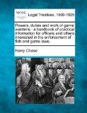 Powers, duties and work of game wardens: a handbook of practical information for officers an...