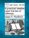 A practical treatise upon the law of railways.