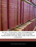 An act to extend the authorization of programs under the Higher Education Act of 1965, and f...