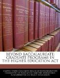 BEYOND BACCALAUREATE: GRADUATE PROGRAMS IN THE HIGHER EDUCATION ACT