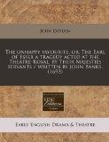 The unhappy favourite, or, The Earl of Essex a tragedy acted at the Theatre-Royal, by Their ...