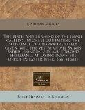 The birth and burning of the image called S. Michael containing the substance of a narrative...