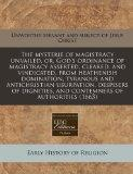 The mysterie of magistracy unvailed, or, God's ordinance of magistracy asserted, cleared, an...