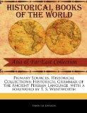 Primary Sources, Historical Collections: Historical Grammar of the Ancient Persian Language,...