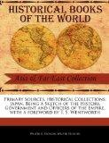 Primary Sources, Historical Collections: Japan, Being a Sketch of the History, Government an...