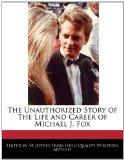 The Unauthorized Story of The Life and Career of Michael J. Fox