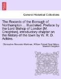The Records of the Borough of Northampton ... Illustrated. Preface by the Lord Bishop of Lon...