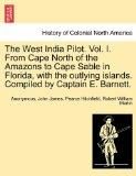 The West India Pilot. Vol. I. From Cape North of the Amazons to Cape Sable in Florida, with ...