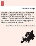 Liber Fluviorum; or, River Scenery of France. Depicted in sixty-one line engravings from dra...