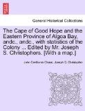 The Cape of Good Hope and the Eastern Province of Algoa Bay, andc., andc., with statistics o...