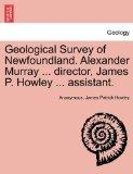 Geological Survey of Newfoundland. Alexander Murray ... director, James P. Howley ... assist...