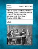 The Trials of The Rev. William Woolley, Clerk, for Published a Libel on Sir Richard Hill, Ba...