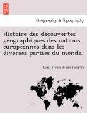 Histoire des decouvertes geographiques des nations europeennes dans les diverses parties du ...