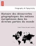 Histoire des dcouvertes gographiques des nations europennes dans les diverses parties du mon...