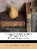 Gammel Dansk Kunst: Bygninger Og Kunsthaandvrk (Danish Edition)