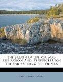 The Breath Of Life, Or, Mal-respiration, And Its Effects Upon The Enjoyments & Life Of Man