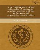 A correlational study of the relationship of spirituality on college students' academic perf...