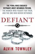 Defiant : The POWs Who Endured Vietnam's Most Infamous Prison, the Women Who Fought for Them...