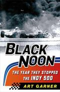 Black Noon : The Year They Stopped the Indy 500
