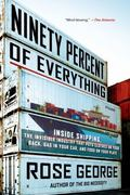Ninety Percent of Everything: Inside Shipping, the Invisible Industry That Puts Clothes on Y...