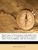 Printing: A Textbook For Printers' Apprentices, Continuation Classes, And For General Use In...