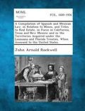 Compilation of Spanish and Mexican Law, in Relation to Mines, and Titles to Real Estate, in ...