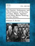 The Charter, Ordinances, and a Brief History of the City of Calais, Maine, Together with Oth...
