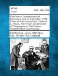 California Unemployment Insurance Act As Amended, 1939 State of California Hon. Culbert L. O...