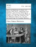 Banks and Banking the Bank ACT, Canada with Notes, Authorities and Decisions, and the Law Re...