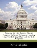 Building for the Future: China's Progress in Space Technology during the Tenth 5-Year Plan a...