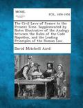 The Civil Laws of France to the Present Time. Supplemented by Notes Illustrative of the Anal...