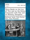 Three Books on the Law of War and on the Duties Connected with War and on Military Discipline