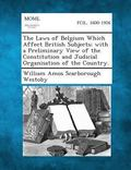 The Laws of Belgium Which Affect British Subjects; With a Preliminary View of the Constituti...