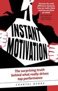Instant Motivation : The Surprising Truth Behind What Really Drives Top Performance