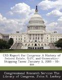 Crs Report for Congress: A History of Federal Estate, Gift, and Generation-Skipping Taxes: J...