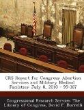 Crs Report for Congress: Abortion Services and Military Medical Facilities: July 8, 2010 - 9...