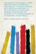 Peace of the World : A Brief Treatise upon the Spiritual Teaching of the Bahai Religion with...