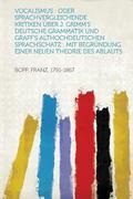 Vocalismus : Oder Sprachvergleichende Kritiken Uber J. Grimm's Deutsche Grammatik und Graff'...